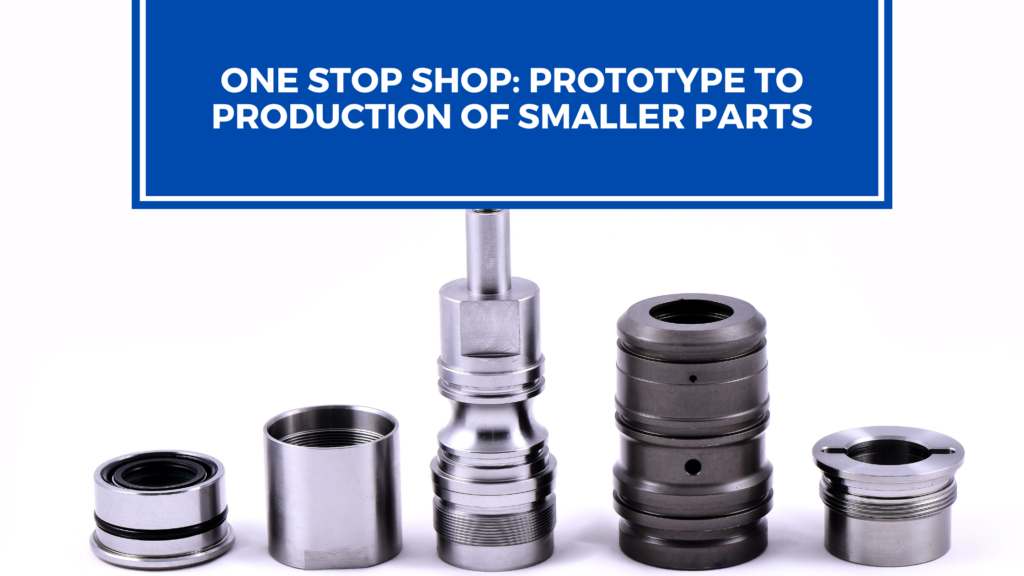 One Stop Shop: Prototype to Production of Smaller Parts